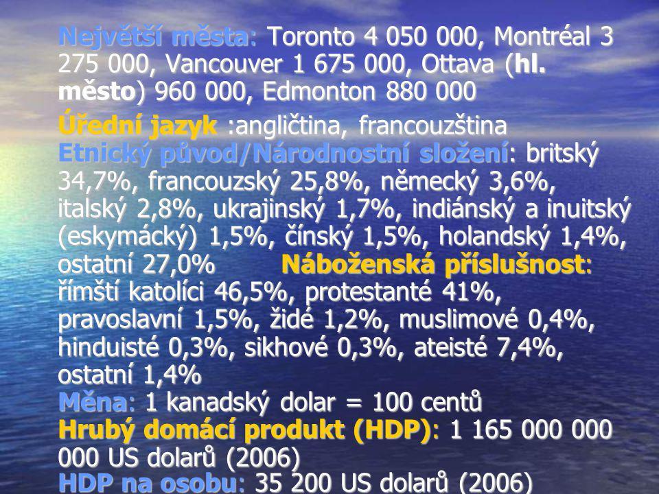 Největší města: Toronto 4 050 000, Montréal 3 275 000, Vancouver 1 675 000, Ottava (hl. město) 960 000, Edmonton 880 000 Úřední jazyk :angličtina, fra