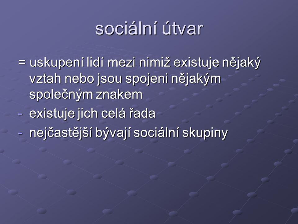 sociální útvar = uskupení lidí mezi nimiž existuje nějaký vztah nebo jsou spojeni nějakým společným znakem -existuje jich celá řada -nejčastější bývaj
