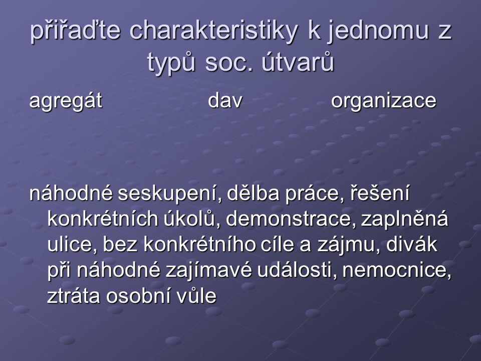 přiřaďte charakteristiky k jednomu z typů soc. útvarů agregát dav organizace náhodné seskupení, dělba práce, řešení konkrétních úkolů, demonstrace, za