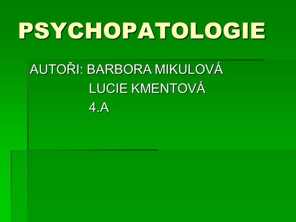 PSYCHOPATOLOGIE AUTOŘI: BARBORA MIKULOVÁ LUCIE KMENTOVÁ 4.A