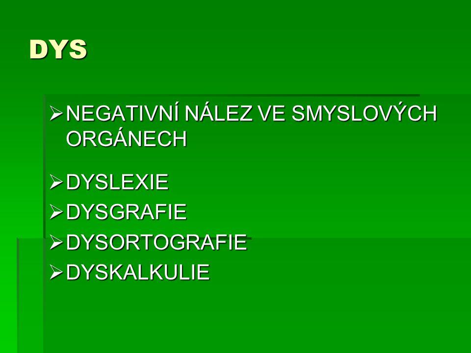 DYS  NEGATIVNÍ NÁLEZ VE SMYSLOVÝCH ORGÁNECH  DYSLEXIE  DYSGRAFIE  DYSORTOGRAFIE  DYSKALKULIE