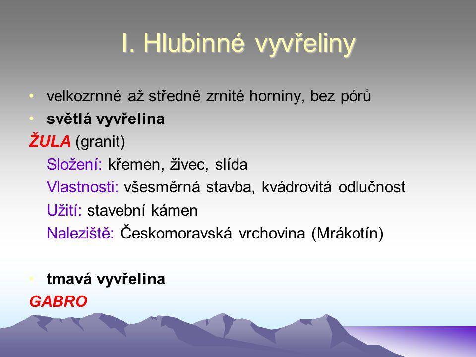 I. Hlubinné vyvřeliny velkozrnné až středně zrnité horniny, bez pórů světlá vyvřelina ŽULA (granit) Složení: křemen, živec, slída Vlastnosti: všesměrn