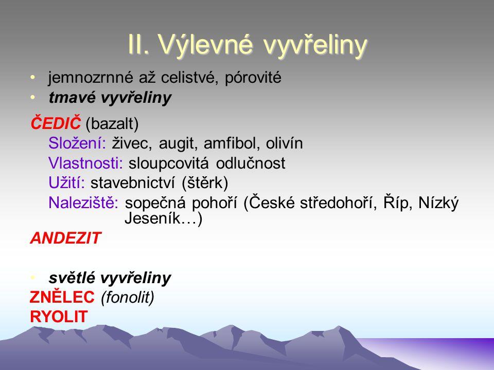 II. Výlevné vyvřeliny jemnozrnné až celistvé, pórovité tmavé vyvřeliny ČEDIČ (bazalt) Složení: živec, augit, amfibol, olivín Vlastnosti: sloupcovitá o