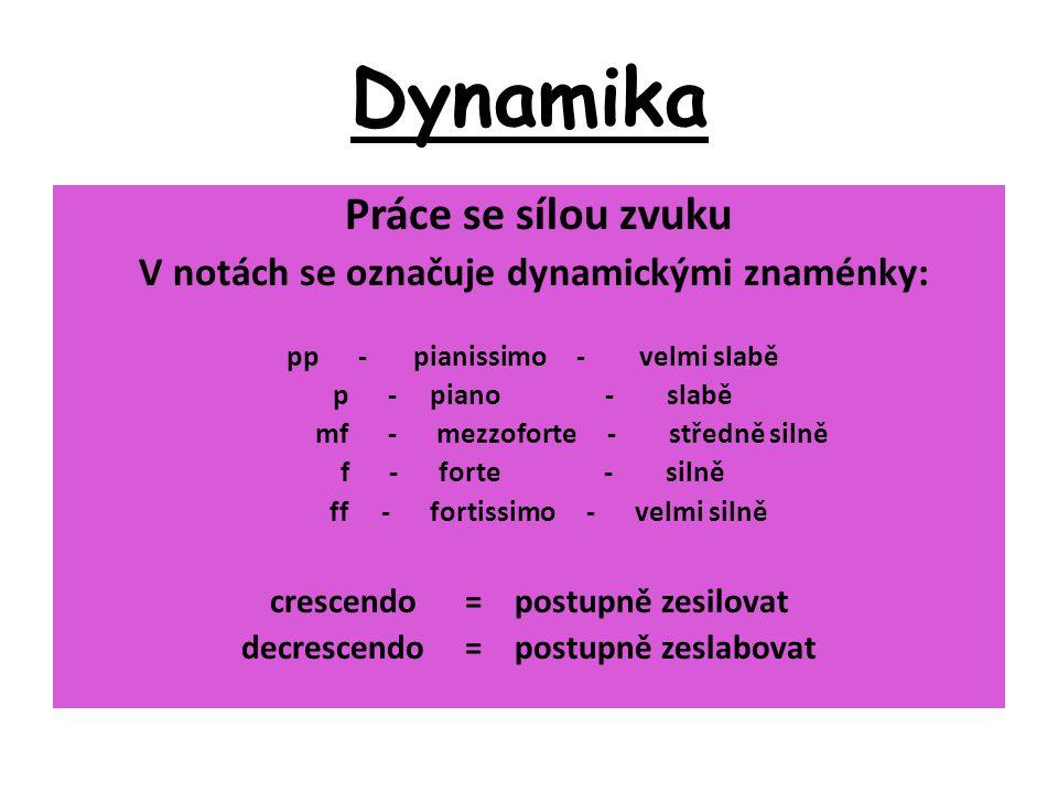 Dynamika Práce se sílou zvuku V notách se označuje dynamickými znaménky: pp - pianissimo - velmi slabě p - piano - slabě mf - mezzoforte - středně sil