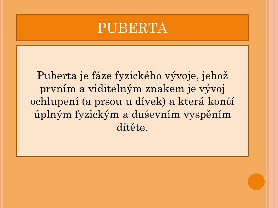 PUBERTA Puberta je fáze fyzického vývoje, jehož prvním a viditelným znakem je vývoj ochlupení (a prsou u dívek) a která končí úplným fyzickým a duševn
