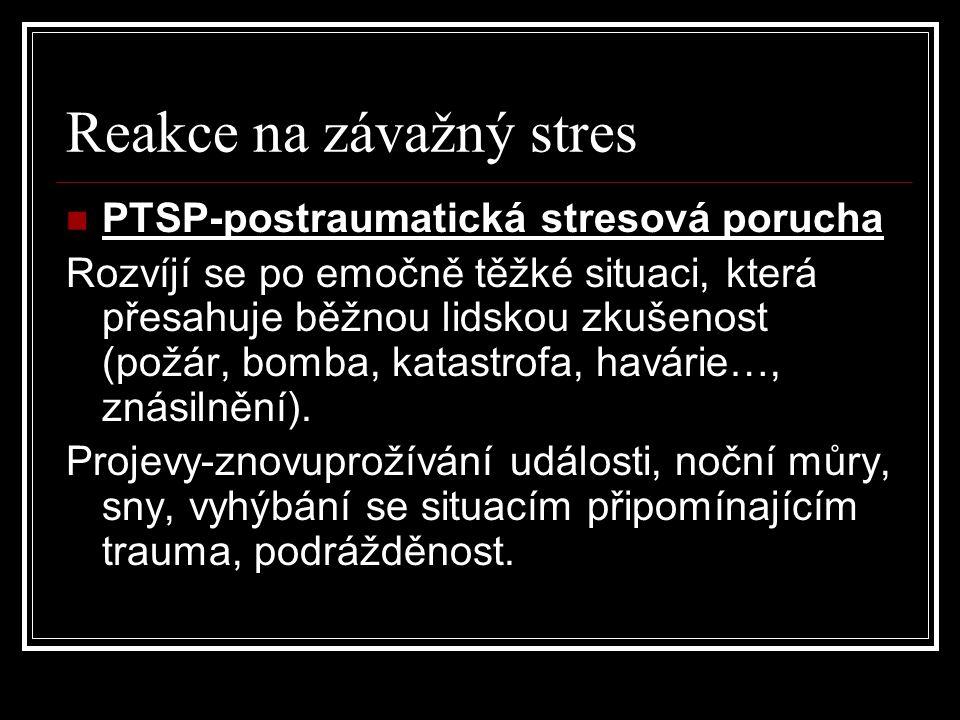 Reakce na závažný stres PTSP-postraumatická stresová porucha Rozvíjí se po emočně těžké situaci, která přesahuje běžnou lidskou zkušenost (požár, bomba, katastrofa, havárie…, znásilnění).