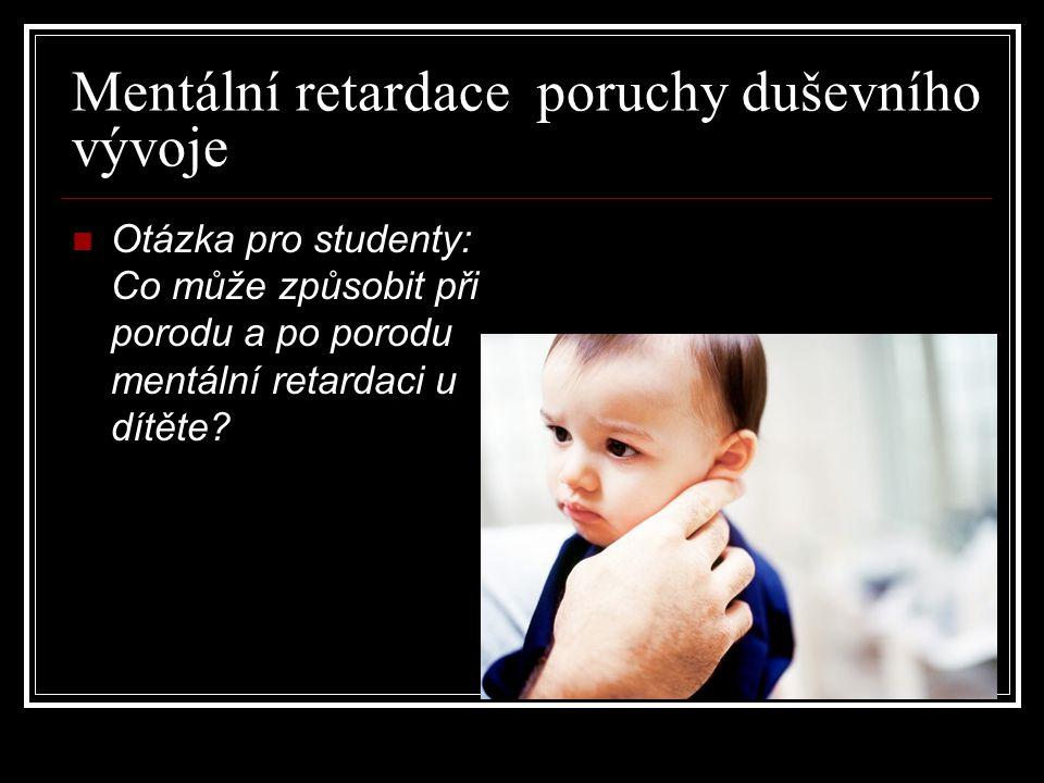 Mentální retardace poruchy duševního vývoje Otázka pro studenty: Co může způsobit při porodu a po porodu mentální retardaci u dítěte?