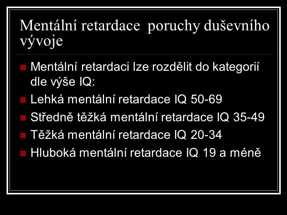 Mentální retardace poruchy duševního vývoje Mentální retardaci lze rozdělit do kategorií dle výše IQ: Lehká mentální retardace IQ 50-69 Středně těžká mentální retardace IQ 35-49 Těžká mentální retardace IQ 20-34 Hluboká mentální retardace IQ 19 a méně