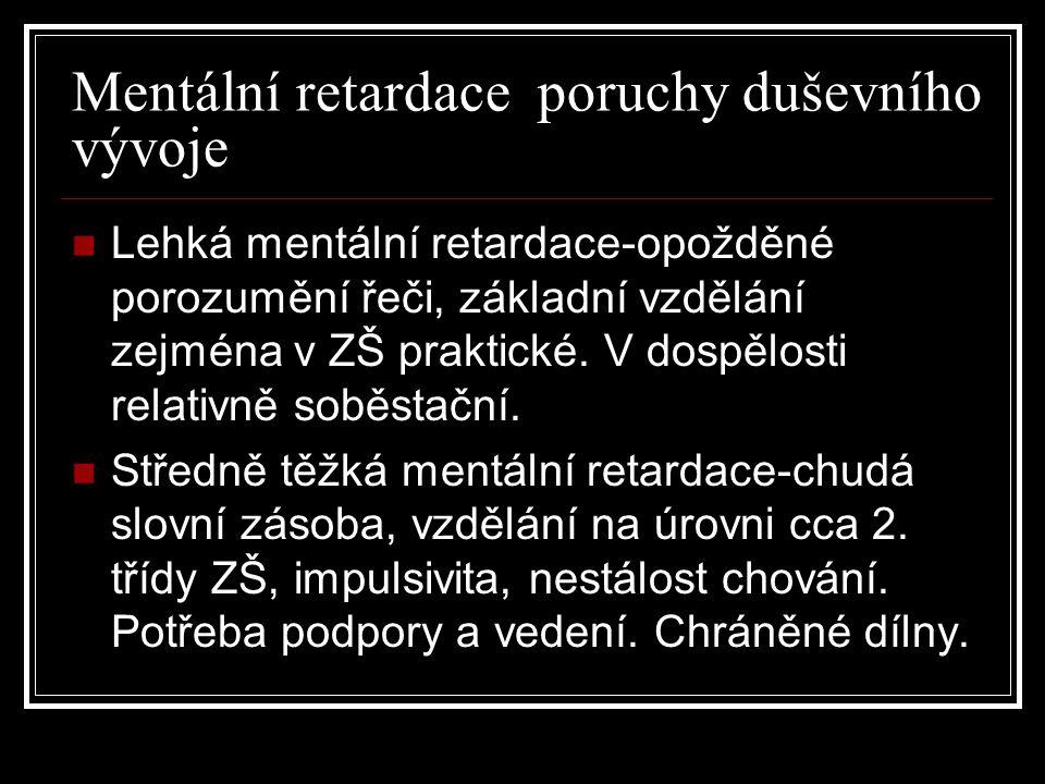 Mentální retardace poruchy duševního vývoje Lehká mentální retardace-opožděné porozumění řeči, základní vzdělání zejména v ZŠ praktické. V dospělosti
