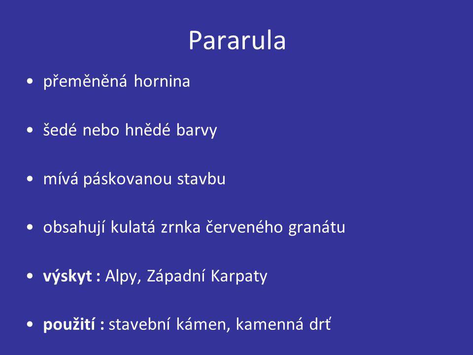 Pararula přeměněná hornina šedé nebo hnědé barvy mívá páskovanou stavbu obsahují kulatá zrnka červeného granátu výskyt : Alpy, Západní Karpaty použití
