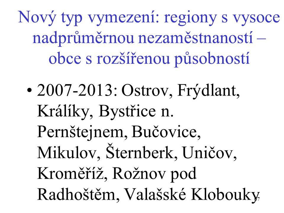67 Nový typ vymezení: regiony s vysoce nadprůměrnou nezaměstnaností – obce s rozšířenou působností 2007-2013: Ostrov, Frýdlant, Králíky, Bystřice n. P