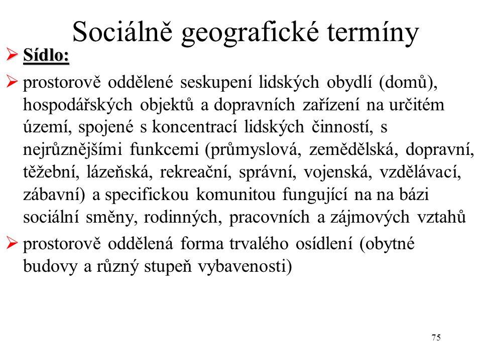 75 Sociálně geografické termíny  Sídlo:  prostorově oddělené seskupení lidských obydlí (domů), hospodářských objektů a dopravních zařízení na určité
