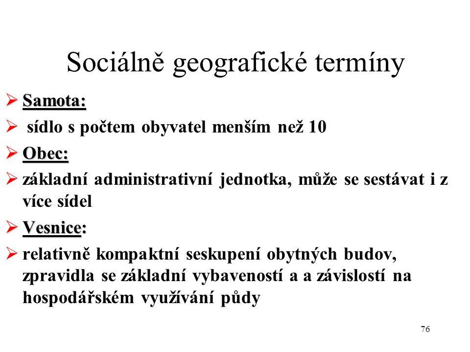 76 Sociálně geografické termíny  Samota:  sídlo s počtem obyvatel menším než 10  Obec:  základní administrativní jednotka, může se sestávat i z ví