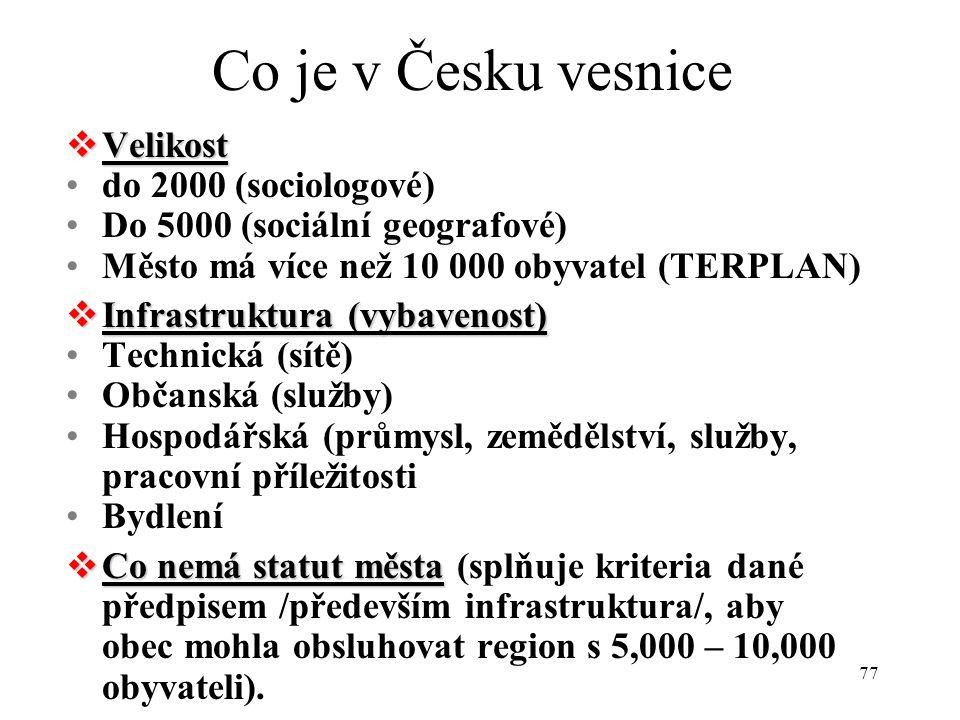 77 Co je v Česku vesnice  Velikost do 2000 (sociologové) Do 5000 (sociální geografové) Město má více než 10 000 obyvatel (TERPLAN)  Infrastruktura (vybavenost) Technická (sítě) Občanská (služby) Hospodářská (průmysl, zemědělství, služby, pracovní příležitosti Bydlení  Co nemá statut města  Co nemá statut města (splňuje kriteria dané předpisem /především infrastruktura/, aby obec mohla obsluhovat region s 5,000 – 10,000 obyvateli).