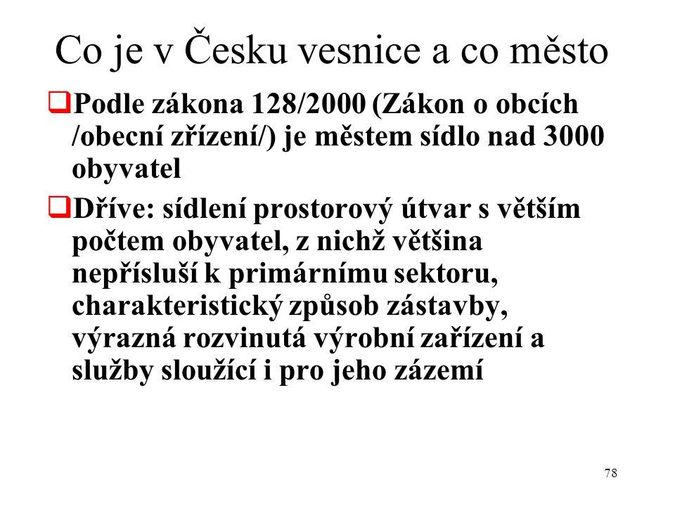 78 Co je v Česku vesnice a co město  Podle zákona 128/2000 (Zákon o obcích /obecní zřízení/) je městem sídlo nad 3000 obyvatel  Dříve: sídlení prostorový útvar s větším počtem obyvatel, z nichž většina nepřísluší k primárnímu sektoru, charakteristický způsob zástavby, výrazná rozvinutá výrobní zařízení a služby sloužící i pro jeho zázemí