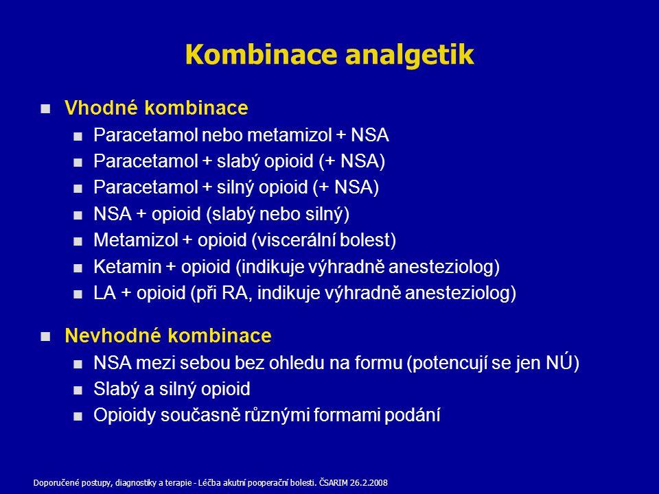 Kombinace analgetik Vhodné kombinace Paracetamol nebo metamizol + NSA Paracetamol + slabý opioid (+ NSA) Paracetamol + silný opioid (+ NSA) NSA + opioid (slabý nebo silný) Metamizol + opioid (viscerální bolest) Ketamin + opioid (indikuje výhradně anesteziolog) LA + opioid (při RA, indikuje výhradně anesteziolog) Nevhodné kombinace NSA mezi sebou bez ohledu na formu (potencují se jen NÚ) Slabý a silný opioid Opioidy současně různými formami podání Doporučené postupy, diagnostiky a terapie - Léčba akutní pooperační bolesti.