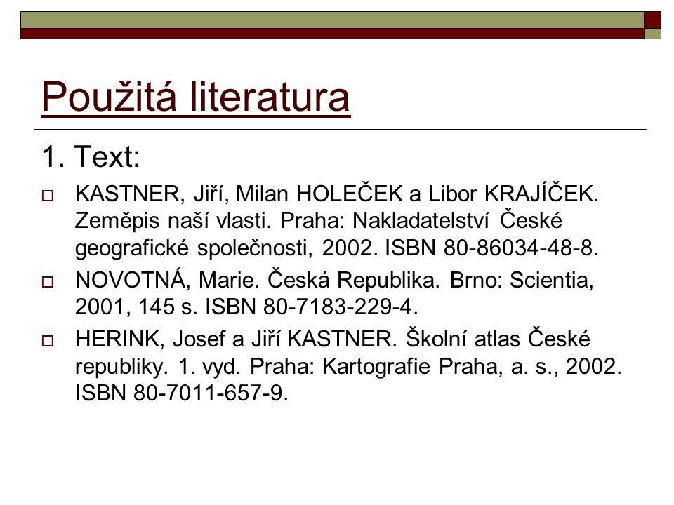 Použitá literatura 1. Text:  KASTNER, Jiří, Milan HOLEČEK a Libor KRAJÍČEK. Zeměpis naší vlasti. Praha: Nakladatelství České geografické společnosti,