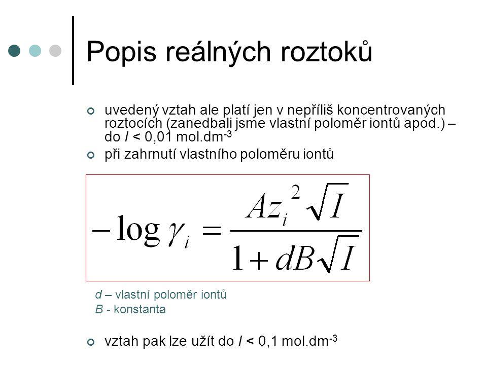 Popis reálných roztoků uvedený vztah ale platí jen v nepříliš koncentrovaných roztocích (zanedbali jsme vlastní poloměr iontů apod.) – do I < 0,01 mol