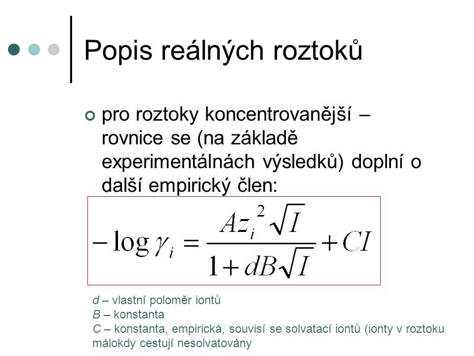 Popis reálných roztoků pro roztoky koncentrovanější – rovnice se (na základě experimentálnách výsledků) doplní o další empirický člen: d – vlastní poloměr iontů B – konstanta C – konstanta, empirická, souvisí se solvatací iontů (ionty v roztoku málokdy cestují nesolvatovány