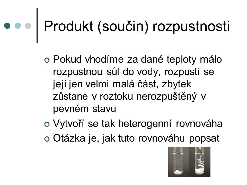 Produkt (součin) rozpustnosti Pokud vhodíme za dané teploty málo rozpustnou sůl do vody, rozpustí se její jen velmi malá část, zbytek zůstane v roztok