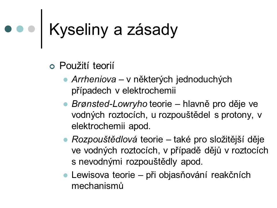 Kyseliny a zásady Použití teorií Arrheniova – v některých jednoduchých případech v elektrochemii Brønsted-Lowryho teorie – hlavně pro děje ve vodných