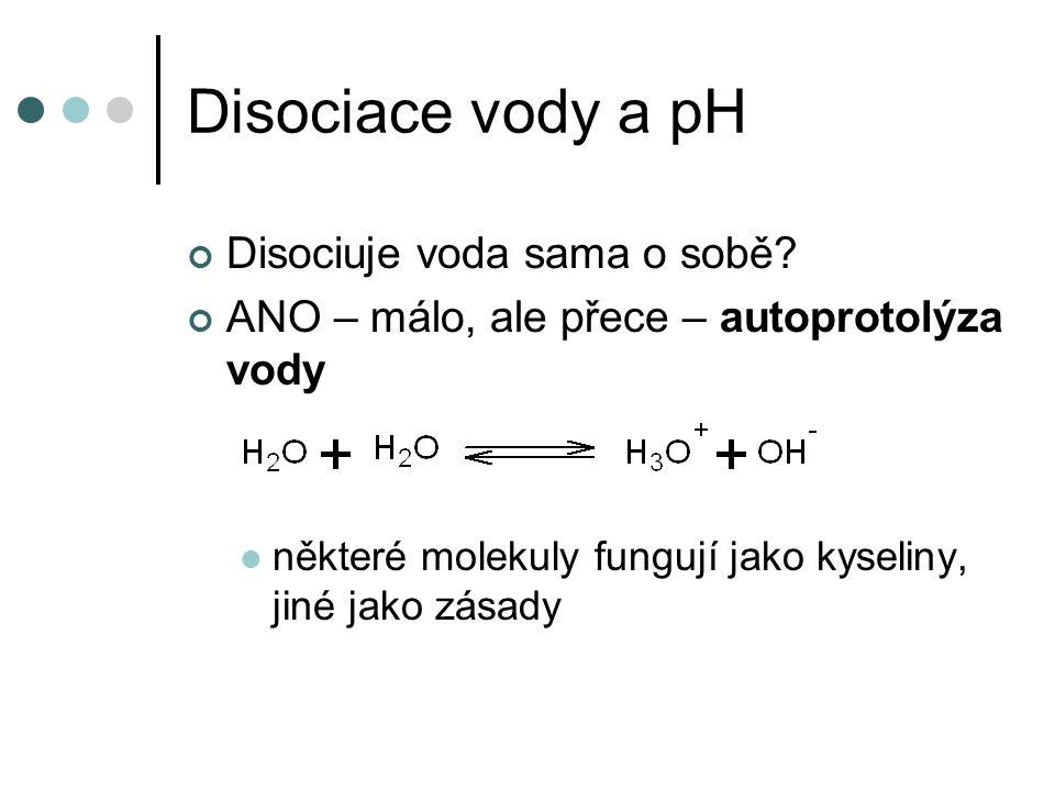 Disociace vody a pH Disociuje voda sama o sobě? ANO – málo, ale přece – autoprotolýza vody některé molekuly fungují jako kyseliny, jiné jako zásady
