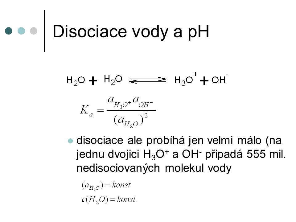 Disociace vody a pH disociace ale probíhá jen velmi málo (na jednu dvojici H 3 O + a OH - připadá 555 mil. nedisociovaných molekul vody