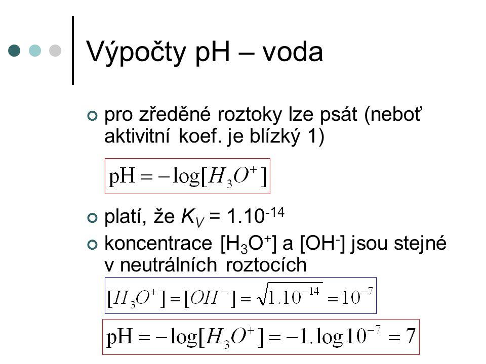 Výpočty pH – voda pro zředěné roztoky lze psát (neboť aktivitní koef. je blízký 1) platí, že K V = 1.10 -14 koncentrace [H 3 O + ] a [OH - ] jsou stej
