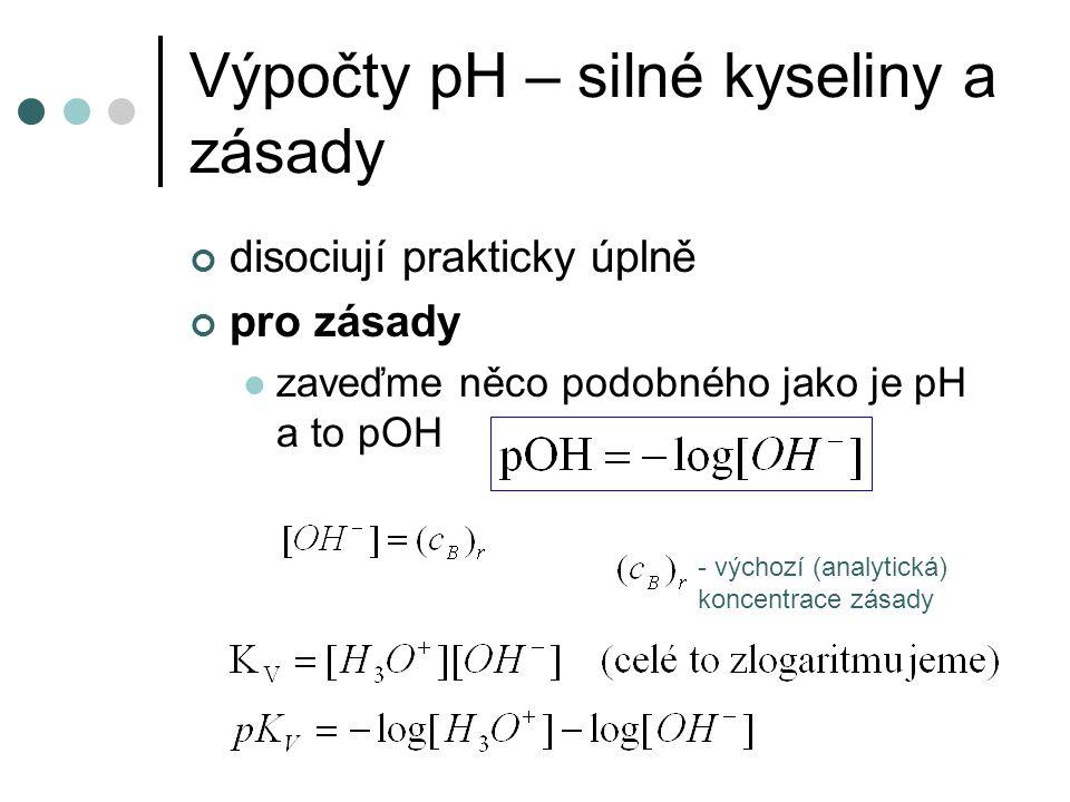 Výpočty pH – silné kyseliny a zásady disociují prakticky úplně pro zásady zaveďme něco podobného jako je pH a to pOH - výchozí (analytická) koncentrac