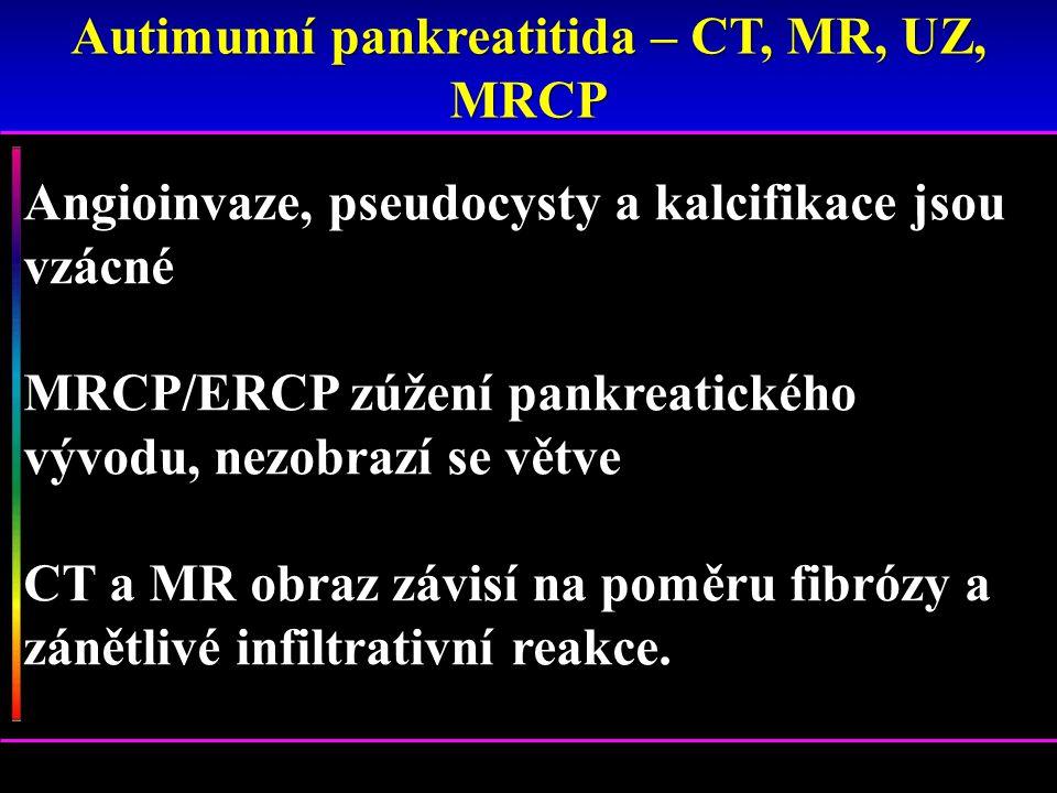 Angioinvaze, pseudocysty a kalcifikace jsou vzácné MRCP/ERCP zúžení pankreatického vývodu, nezobrazí se větve CT a MR obraz závisí na poměru fibrózy a