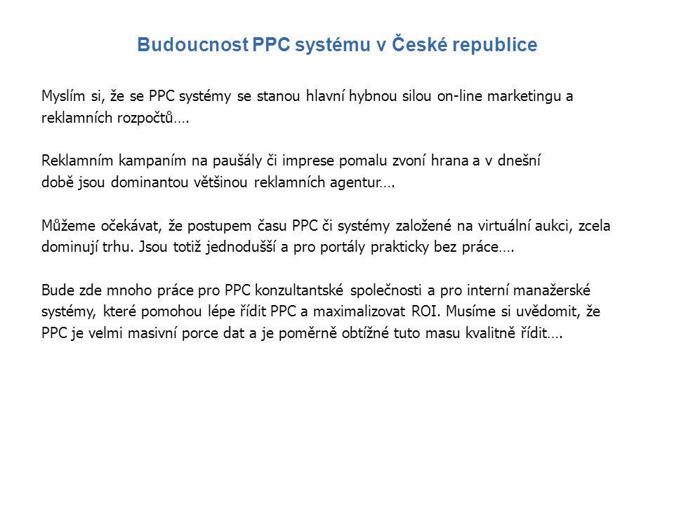 Myslím si, že se PPC systémy se stanou hlavní hybnou silou on-line marketingu a reklamních rozpočtů…. Reklamním kampaním na paušály či imprese pomalu
