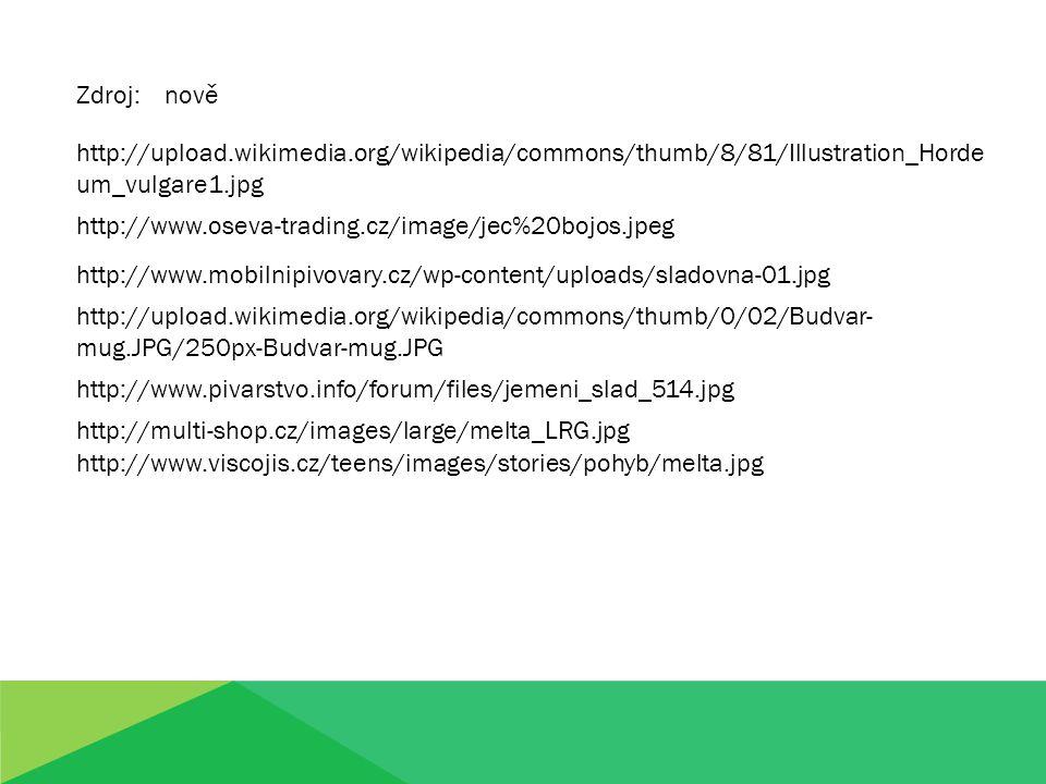 http://upload.wikimedia.org/wikipedia/commons/thumb/8/81/Illustration_Horde um_vulgare1.jpg Zdroj: nově http://www.oseva-trading.cz/image/jec%20bojos.jpeg http://www.mobilnipivovary.cz/wp-content/uploads/sladovna-01.jpg http://upload.wikimedia.org/wikipedia/commons/thumb/0/02/Budvar- mug.JPG/250px-Budvar-mug.JPG http://www.pivarstvo.info/forum/files/jemeni_slad_514.jpg http://multi-shop.cz/images/large/melta_LRG.jpg http://www.viscojis.cz/teens/images/stories/pohyb/melta.jpg