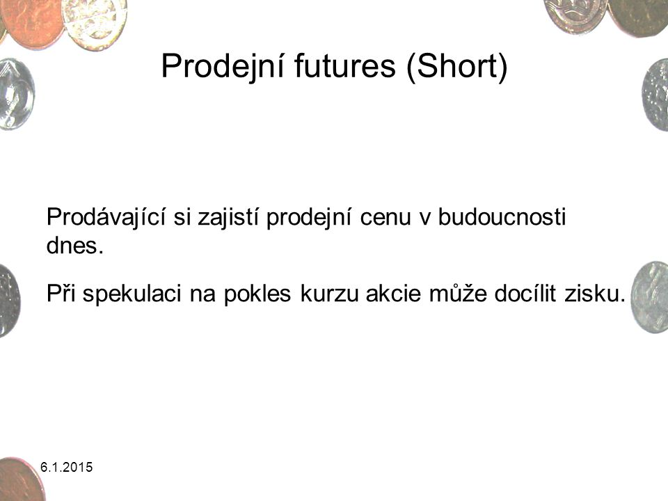 6.1.2015 Prodejní futures (Short) Prodávající si zajistí prodejní cenu v budoucnosti dnes. Při spekulaci na pokles kurzu akcie může docílit zisku.