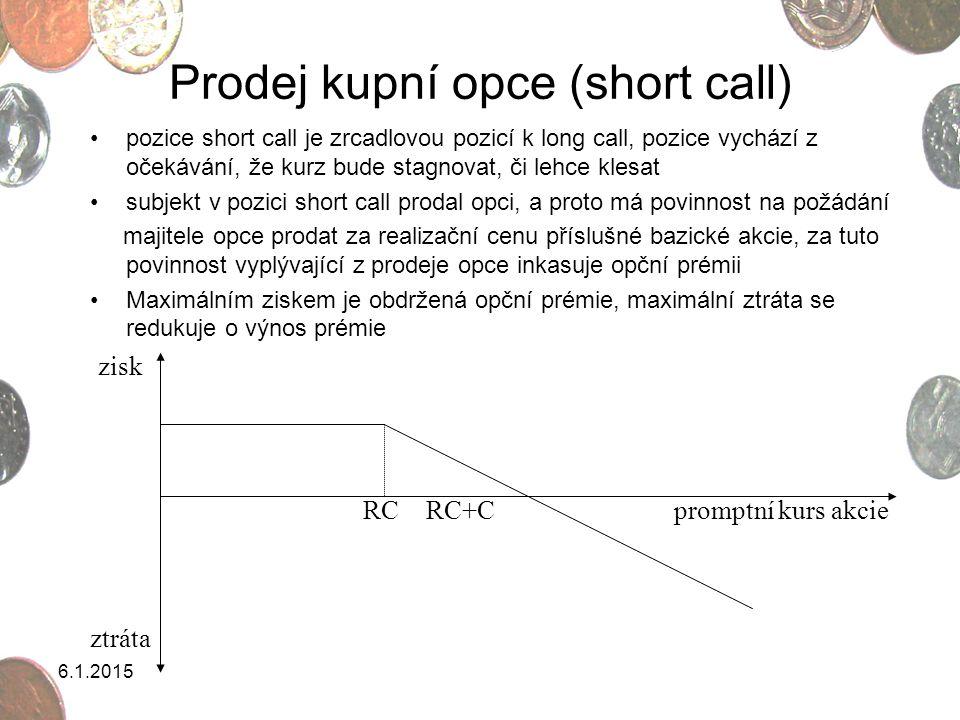 6.1.2015 Koupě prodejní opce (long put) Majitel prodejní opce má právo akcii prodat za pevně určenou bazickou cenu, jde o snahu zajistit se proti poklesu kurzu (za určitou dobu prodat akcii při očekávání poklesu kurzu, cena fixována na úrovni ceny bazické zisk ztráta RC-P RC promptní kurs akcie RC = realizační cena C = opční prémie prodejní opce Zisk se redukuje o opční prémii Maximální ztráta jsou náklady opční prémie