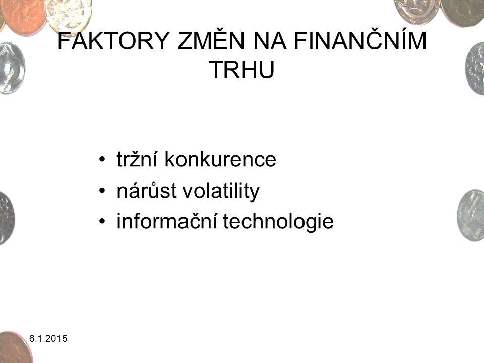 6.1.2015 FAKTORY ZMĚN NA FINANČNÍM TRHU tržní konkurence nárůst volatility informační technologie