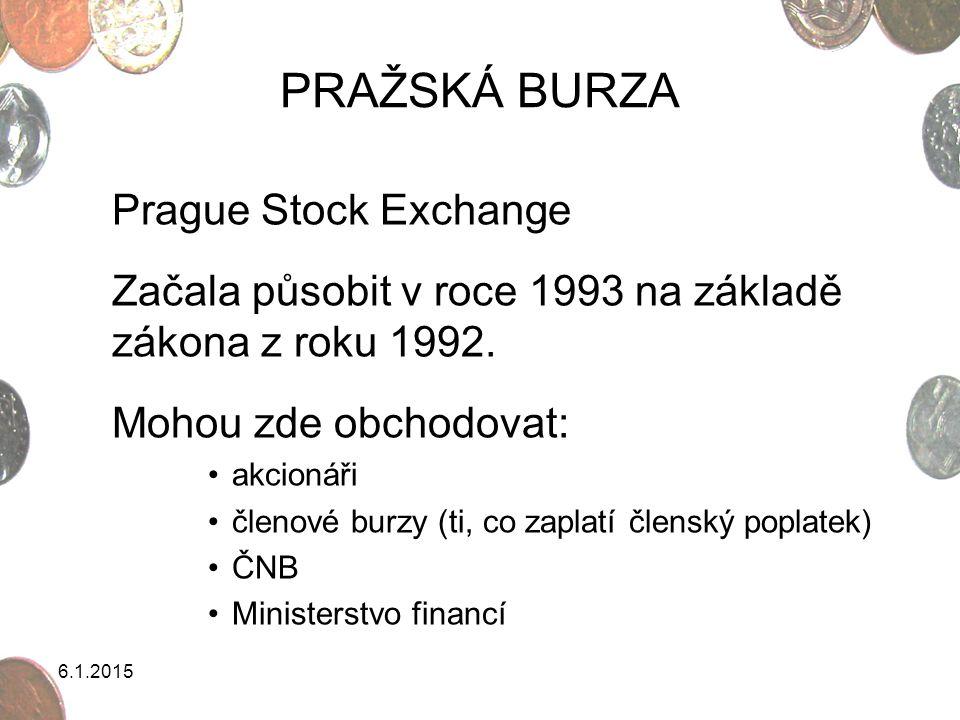 6.1.2015 PRAŽSKÁ BURZA Prague Stock Exchange Začala působit v roce 1993 na základě zákona z roku 1992. Mohou zde obchodovat: akcionáři členové burzy (