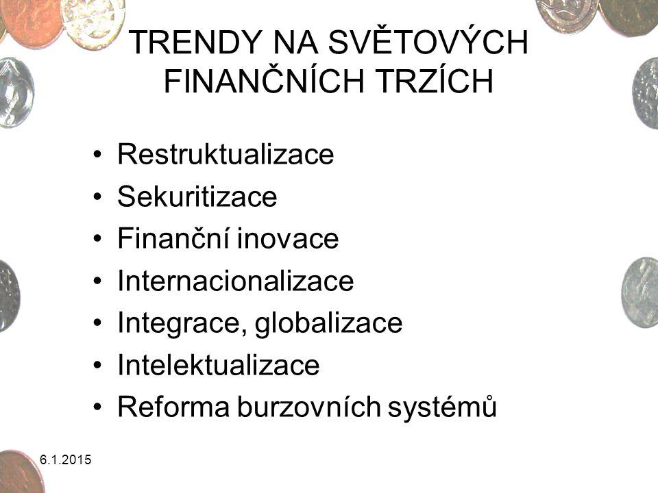 6.1.2015 TRENDY NA SVĚTOVÝCH FINANČNÍCH TRZÍCH Restruktualizace Sekuritizace Finanční inovace Internacionalizace Integrace, globalizace Intelektualiza