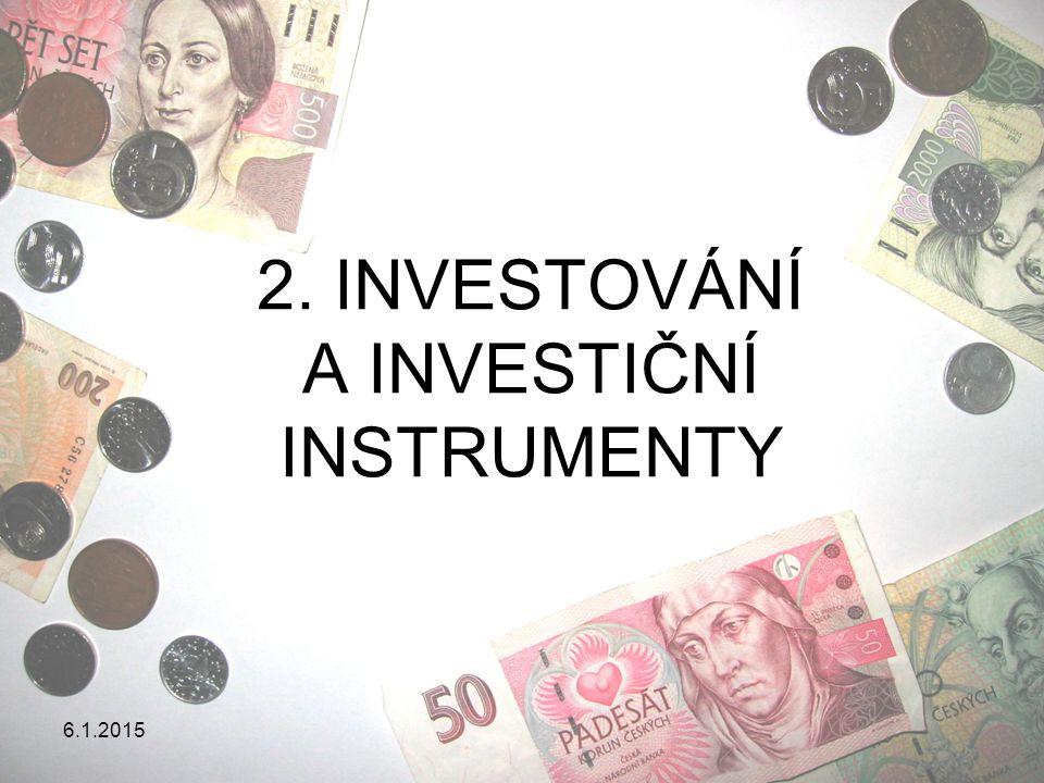 6.1.2015 INVESTOVÁNÍ A INVESTIČNÍ INSTRUMENTY Investování = obětování současné hodnoty peněz za účelem získání hodnoty budoucí = vydělávání peněz = výdaje na kapitálové zboží způsobující růst budoucích příjmů Investiční instrumenty = aktiva, která slouží k rozmnožení bohatství