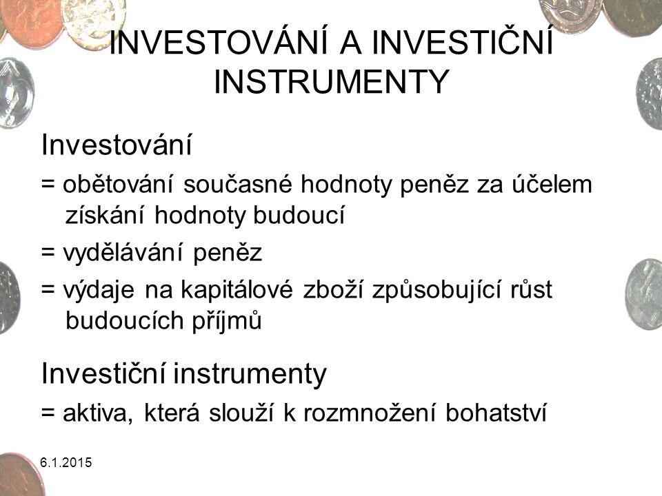 6.1.2015 DRUHY INVESTOVÁNÍ finanční investování do finančních instrumentů (CP) reálné investování hmotné (zlato, umělecké sbírky, nemovitosti,…) nehmotné (vzdělání, znalost cizího jazyka, zdraví, patenty, licence,…) individuální kolektivní
