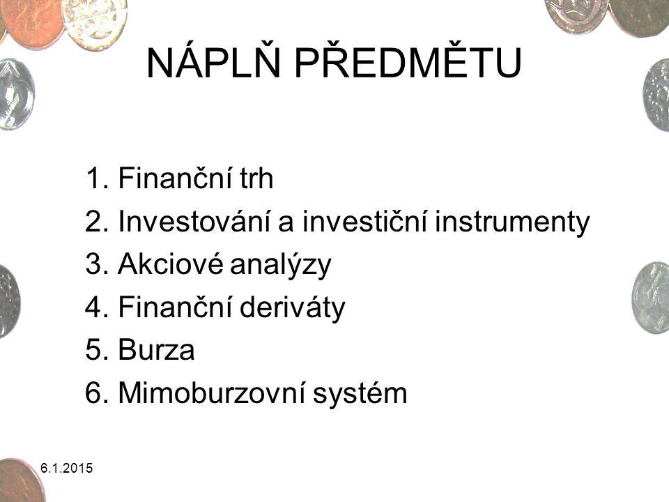 6.1.2015 NÁPLŇ PŘEDMĚTU 1. Finanční trh 2. Investování a investiční instrumenty 3. Akciové analýzy 4. Finanční deriváty 5. Burza 6. Mimoburzovní systé