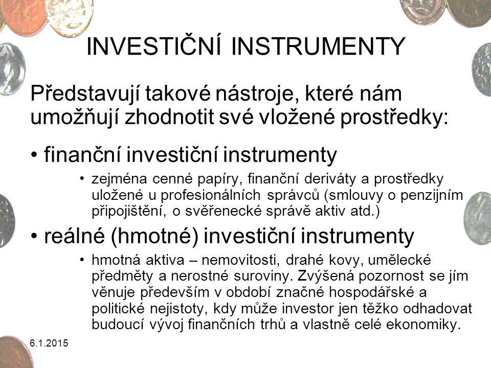 6.1.2015 INVESTIČNÍ INSTRUMENTY Představují takové nástroje, které nám umožňují zhodnotit své vložené prostředky: finanční investiční instrumenty zejm