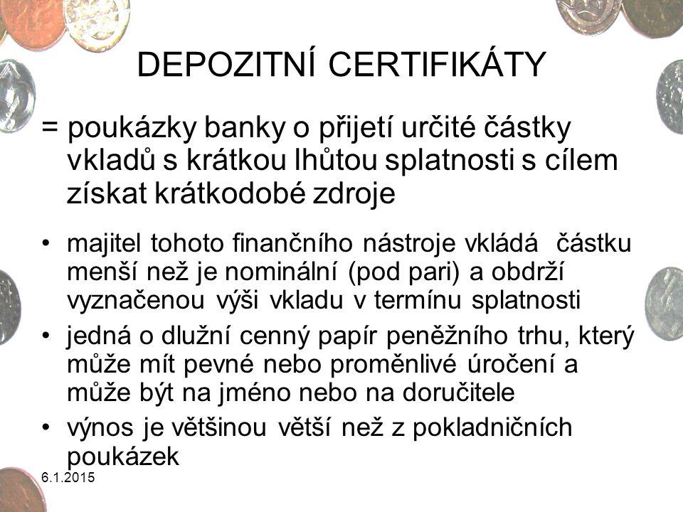 6.1.2015 DEPOZITNÍ CERTIFIKÁTY = poukázky banky o přijetí určité částky vkladů s krátkou lhůtou splatnosti s cílem získat krátkodobé zdroje majitel to