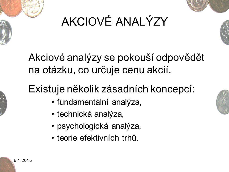 6.1.2015 AKCIOVÉ ANALÝZY 1)Fundamentální analýza globální odvětvová jednotlivých společností 2)Technická analýza Dowova teorie grafické metody metody založené na technických indikátorech 3)Psychologická analýza Keynesova investiční psychologie Kostalanyho burzovní psychologie teorie bublin 4)Teorie efektivních trhů slabá forma efektivnosti středně-silná forma efektivnosti silná forma efektivnosti