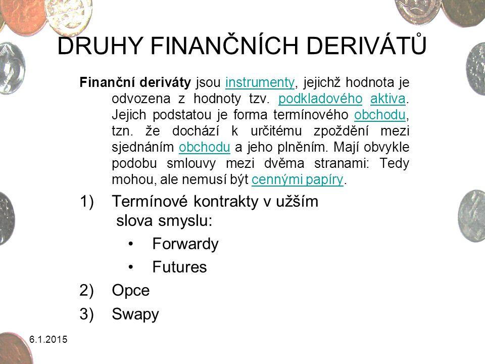 6.1.2015 DRUHY FINANČNÍCH DERIVÁTŮ Finanční deriváty jsou instrumenty, jejichž hodnota je odvozena z hodnoty tzv. podkladového aktiva. Jejich podstato