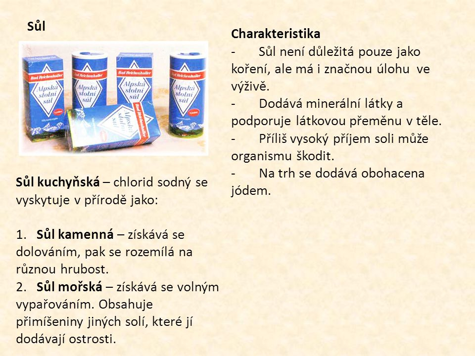 Sůl Charakteristika - Sůl není důležitá pouze jako koření, ale má i značnou úlohu ve výživě. - Dodává minerální látky a podporuje látkovou přeměnu v t