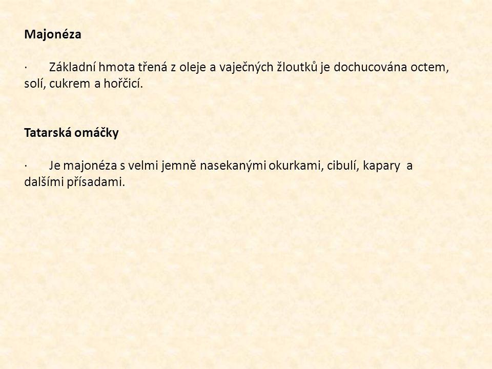 Majonéza · Základní hmota třená z oleje a vaječných žloutků je dochucována octem, solí, cukrem a hořčicí. Tatarská omáčky · Je majonéza s velmi jemně