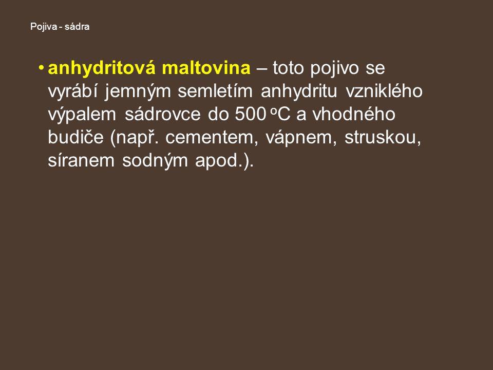 Pojiva - sádra anhydritová maltovina – toto pojivo se vyrábí jemným semletím anhydritu vzniklého výpalem sádrovce do 500 o C a vhodného budiče (např.