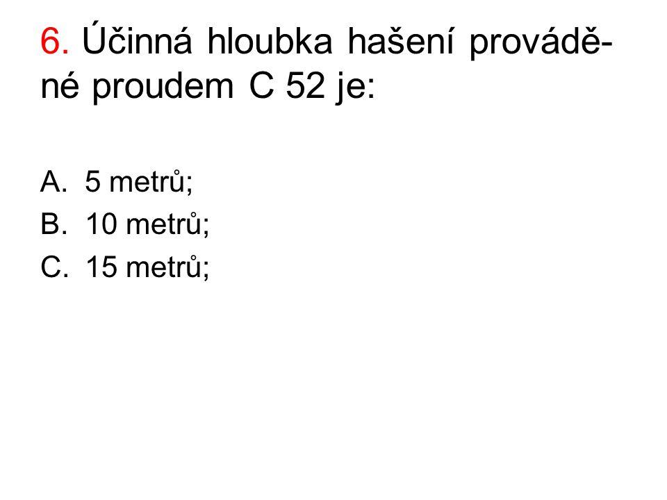 6. Účinná hloubka hašení provádě- né proudem C 52 je: A.5 metrů; B.10 metrů; C.15 metrů;