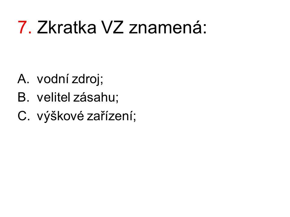 7. Zkratka VZ znamená: A.vodní zdroj; B.velitel zásahu; C.výškové zařízení;