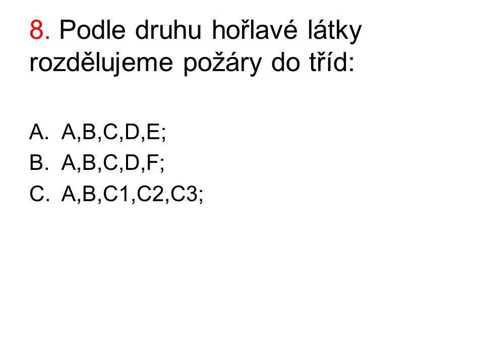 8. Podle druhu hořlavé látky rozdělujeme požáry do tříd: A.A,B,C,D,E; B.A,B,C,D,F; C.A,B,C1,C2,C3;
